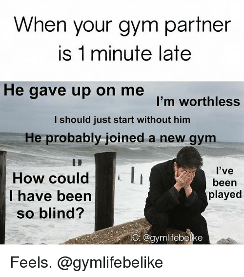 Blindes: When your gym partner  is 1 minute late  He gave up on me  I'm worthless  I should just start without him  He probably joined a new gym  How could  have been  so blind?  l've  been  played  S. @aymlifebelke Feels. @gymlifebelike