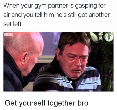 Gasping: When your gym partner is gasping for  air and you tell him he's still got another  set left  BBC  RDIO Get yourself together bro