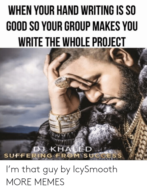 Dank, DJ Khaled, and Memes: WHEN YOUR HAND WRITING IS SO  GOOD SO YOUR GROUP MAKES YOU  WRITE THE WHOLE PROJECT  DJ KHALED  SUFFERING FROM SUCGESS I'm that guy by IcySmooth MORE MEMES