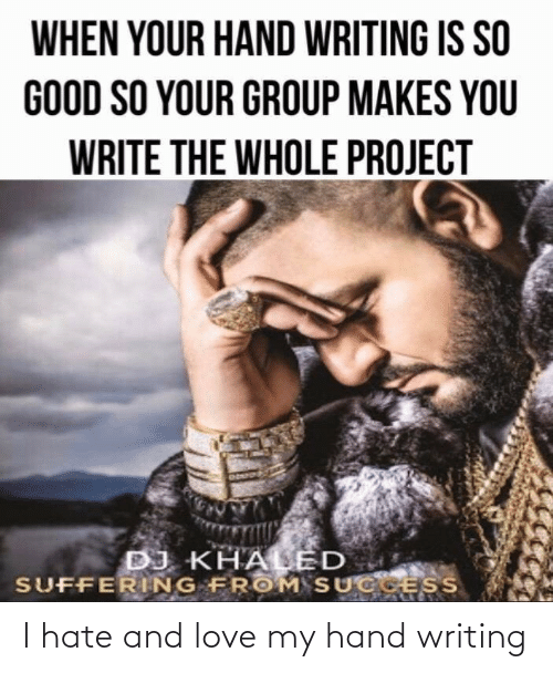 Write: WHEN YOUR HAND WRITING IS SO  GOOD SO YOUR GROUP MAKES YOU  WRITE THE WHOLE PROJECT  DJ KHALED  SUFFERING FROM SUCCESS I hate and love my hand writing