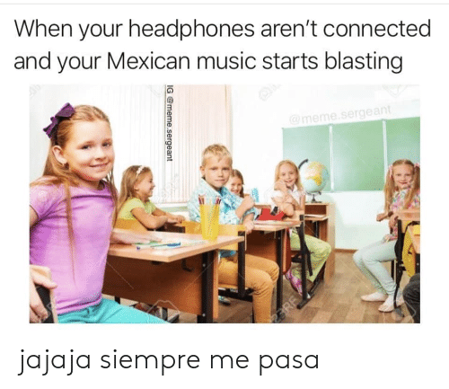 Meme, Music, and Connected: When your headphones aren't connected  and your Mexican music starts blasting  @meme.sergeant  3RE  IG @meme.sergeant jajaja siempre me pasa