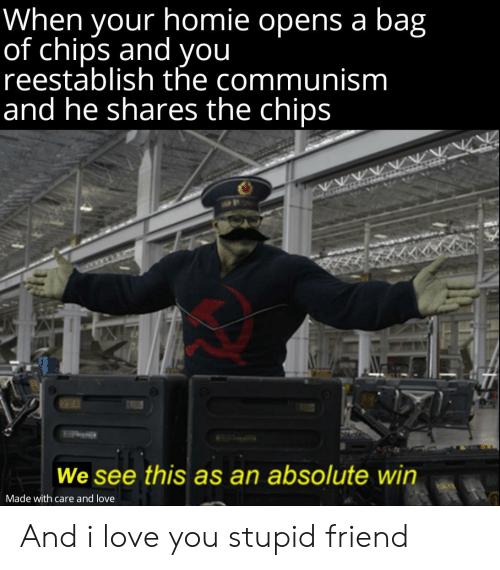 Homie, Love, and Reddit: When your homie opens a bag  pestuboigh che  of chips and you  reestablish the communism  and he shares the chips  We see this as an absolute win  Made with care and love And i love you stupid friend