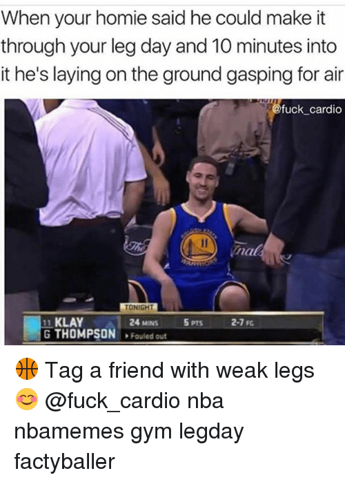 Legs Day: When your homie said he could make it  through your leg day and 10 minutes into  it he's laying on the ground gasping for air  fuck_cardio  nak  TONIGHT  11 KLAY  G THOMPSON Fouled out  24 MINS  5 PTS  2-7 F 🏀 Tag a friend with weak legs 😊 @fuck_cardio nba nbamemes gym legday factyballer