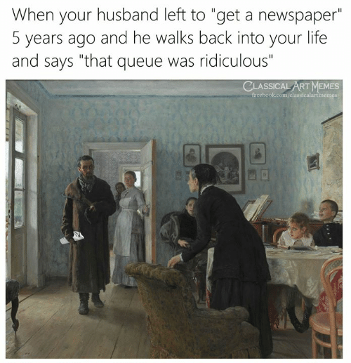 "classical art memes: When your husband left to ""get a newspaper""  5 years ago and he walks back into your life  and says ""that queue was ridiculous""  CLASSICAL ART MEMES  facebook.com/classicalartmemes"