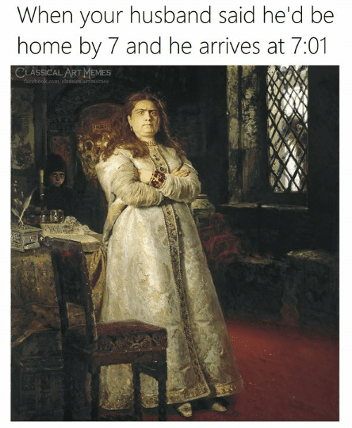classical art memes: When your husband said he'd be  home by 7 and he arrives at 7:01  CLASSICAL ART MEMES  facebook.com/classicnlartmemes