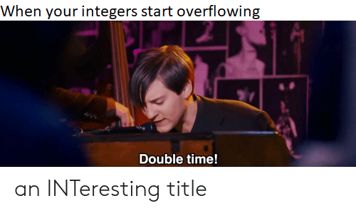 Time, Double, and Integers: When your integers start overflowing  Double time! an INTeresting title