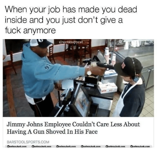 johns: When your job has made you dead  nside and you just don't give a  fuck anymore  @wetsoapycat  Jimmy Johns Employee Couldn't Care Less About  Having A Gun Shoved In His Face  BARSTOOLSPORTS.COM