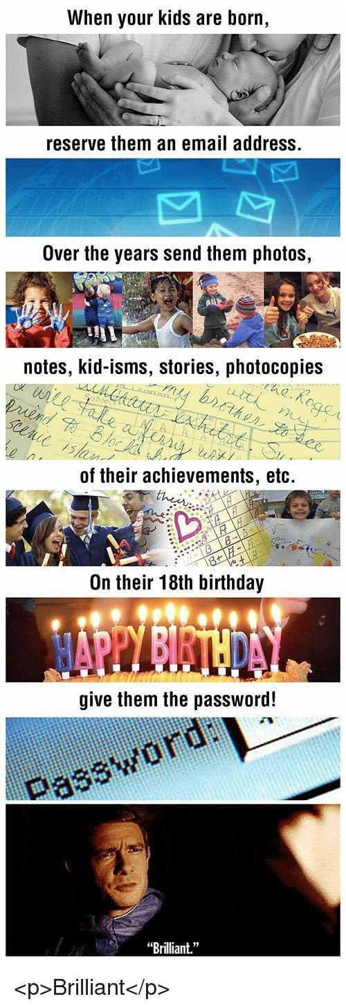"Birthday, Email, and Kids: When your kids are born,  reserve them an email address.  Over the years send them photos,  notes, kid-isms, stories, photocopies  of their achievements, etc.  On their 18th birthday  give them the password!  Password uai  Brilliant."" <p>Brilliant</p>"