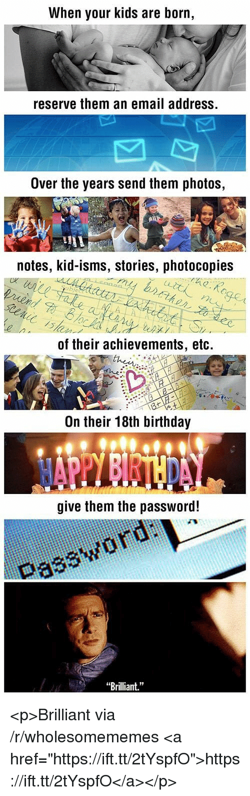 "Birthday, Email, and Kids: When your kids are born,  reserve them an email address.  Over the years send them photos,  notes, kid-isms, stories, photocopies  of their achievements, etc.  On their 18th birthday  give them the password!  Password uai  Brilliant."" <p>Brilliant via /r/wholesomememes <a href=""https://ift.tt/2tYspfO"">https://ift.tt/2tYspfO</a></p>"