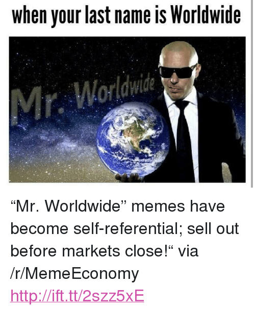 "mr worldwide: when your last name is Worldwide <p>&ldquo;Mr. Worldwide&rdquo; memes have become self-referential; sell out before markets close!&ldquo; via /r/MemeEconomy <a href=""http://ift.tt/2szz5xE"">http://ift.tt/2szz5xE</a></p>"