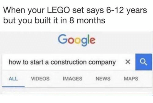 Google, Lego, and News: When your LEGO set says 6-12 years  but you built it in 8 months  Google  how to start a construction company  x C  ALL VIDEOS IMAGES NEWS MAPS