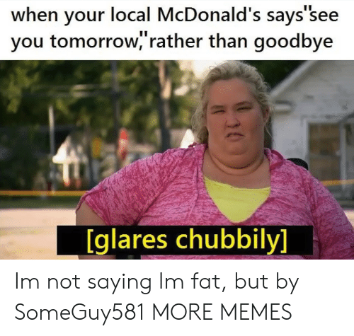 Dank, McDonalds, and Memes: when your local McDonald's says'see  you tomorrow,'rather than goodbye  [glares chubbily] Im not saying Im fat, but by SomeGuy581 MORE MEMES