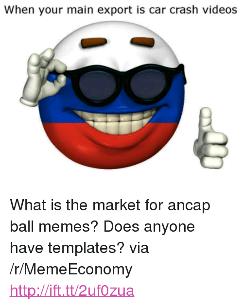 "Memes, Videos, and Http: When your main export is car crash videos <p>What is the market for ancap ball memes? Does anyone have templates? via /r/MemeEconomy <a href=""http://ift.tt/2uf0zua"">http://ift.tt/2uf0zua</a></p>"