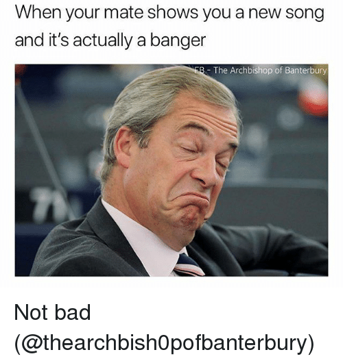 Bad, Memes, and 🤖: When your mate shows you a new song  and it's actually a banger  - The Archbishop of Banterbury Not bad (@thearchbish0pofbanterbury)