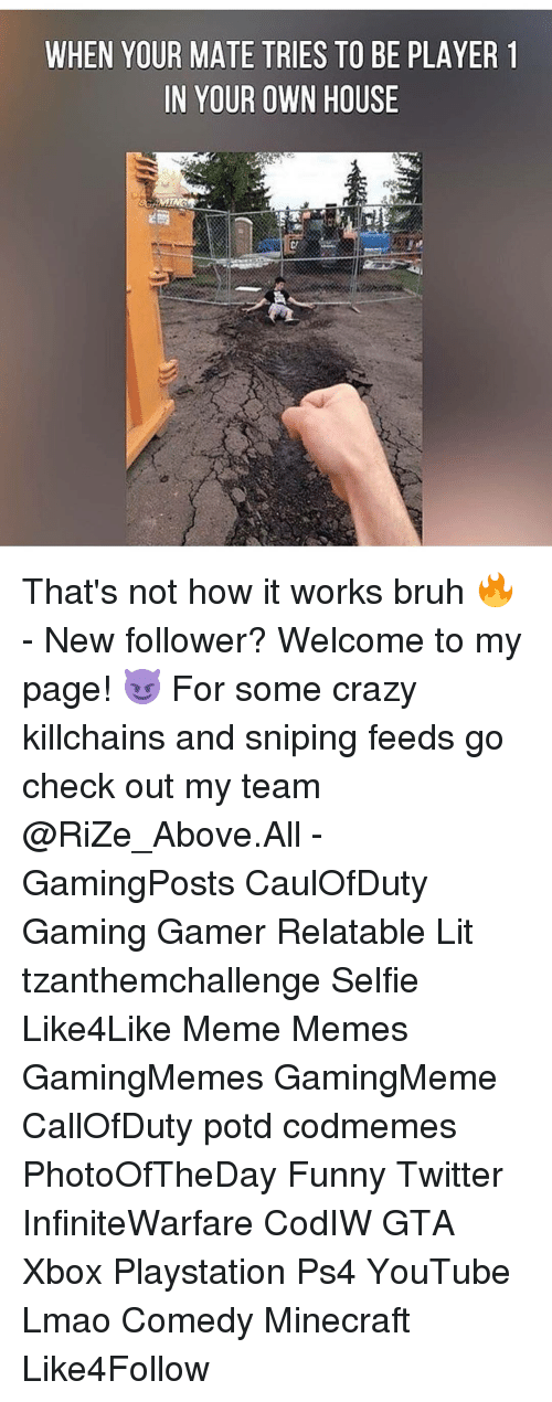 Relaters: WHEN YOUR MATE TRIES TO BE PLAYER 1  IN YOUR OWN HOUSE That's not how it works bruh 🔥 - New follower? Welcome to my page! 😈 For some crazy killchains and sniping feeds go check out my team @RiZe_Above.All - GamingPosts CaulOfDuty Gaming Gamer Relatable Lit tzanthemchallenge Selfie Like4Like Meme Memes GamingMemes GamingMeme CallOfDuty potd codmemes PhotoOfTheDay Funny Twitter InfiniteWarfare CodIW GTA Xbox Playstation Ps4 YouTube Lmao Comedy Minecraft Like4Follow