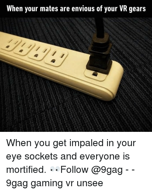 sockets: When your mates are envious of your VR gears When you get impaled in your eye sockets and everyone is mortified. 👀Follow @9gag - - 9gag gaming vr unsee