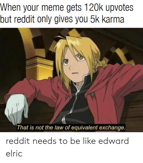 Anime, Be Like, and Meme: When your meme gets 120k upvotes  but reddi only gives yolu 5k karna  That is not the law of equivalent exchange. reddit needs to be like edward elric