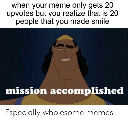 Upvotes: when your meme only gets 20  upvotes but you realize that is 20  people that you made smile  mission accomplished Especially wholesome memes