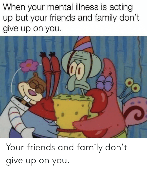 mental illness: When your mental illness is acting  up but your friends and family don't  give up on you. Your friends and family don't give up on you.