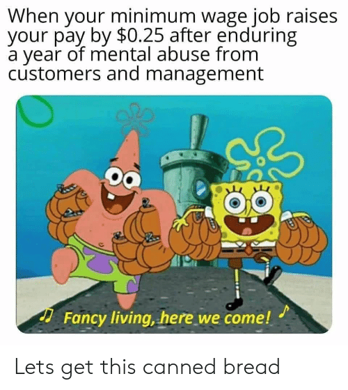Canned: When your minimum wage job raises  your pay by $0.25 after enduring  a year of mental abuse from  customers and management  Fancy living, here we come! Lets get this canned bread