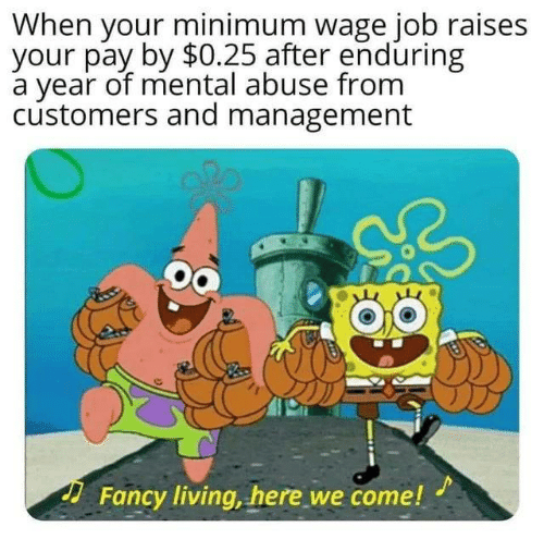 Minimum Wage: When your minimum wage job raises  your pay by $0.25 after enduring  a year of mental abuse from  customers and management  Fancy living, here we come!