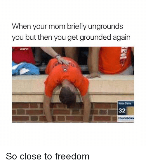 Memes, Freedom, and Mom: When your mom briefly ungrounds  you but then you get grounded again  cbe Cane  32 So close to freedom
