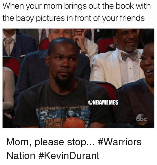 Mom Please: When your mom brings out the book with  the baby pictures in front of your friends  @NBAMEMES  it of peace, edom &  bc Mom, please stop... #Warriors Nation #KevinDurant