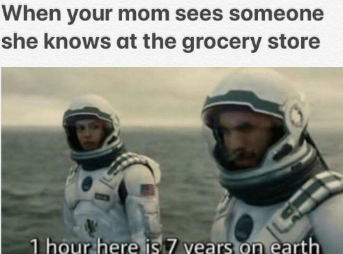 she knows: When your mom sees someone  she knows at the grocery store  1 hour here is 7 vears on earth