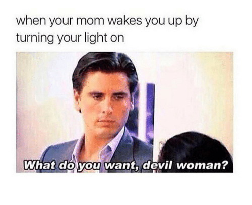 Light On: when your mom wakes you up by  turning your light on  What do you want, devil woman?
