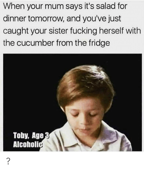 the fridge: When your mum says it's salad for  dinner tomorrow, and you've just  caught your sister fucking herself with  the cucumber from the fridge  Toby, Age 3  Alcoholic ?