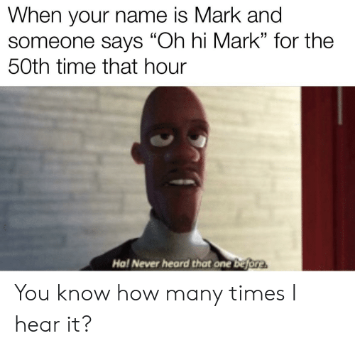 """How Many Times, Reddit, and Time: When your name is Mark and  someone says """"Oh hi Mark"""" for the  50th time that hour  Ha! Never heard that one before You know how many times I hear it?"""