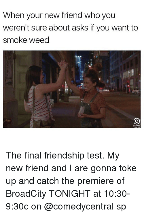Funny, Weed, and Test: When your new friend who you  weren't sure about asks if you want to  smoke weed The final friendship test. My new friend and I are gonna toke up and catch the premiere of BroadCity TONIGHT at 10:30-9:30c on @comedycentral sp
