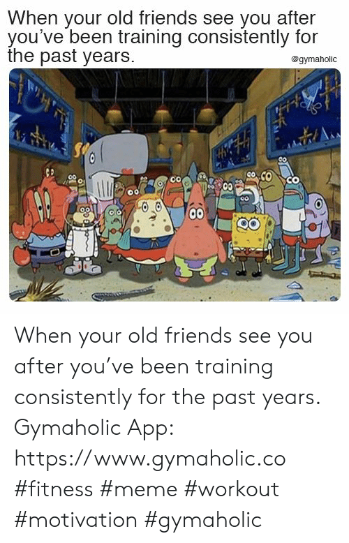 Friends, Meme, and Old: When your old friends see you after  you've been training consistently for  the past years.  @gymaholic  Co  00 When your old friends see you after you've been training consistently for the past years.  Gymaholic App: https://www.gymaholic.co  #fitness #meme #workout #motivation #gymaholic