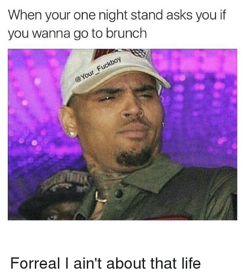 About That Life: When your one night stand asks you if  you wanna go to brunch  Fuc  @Your Forreal I ain't about that life