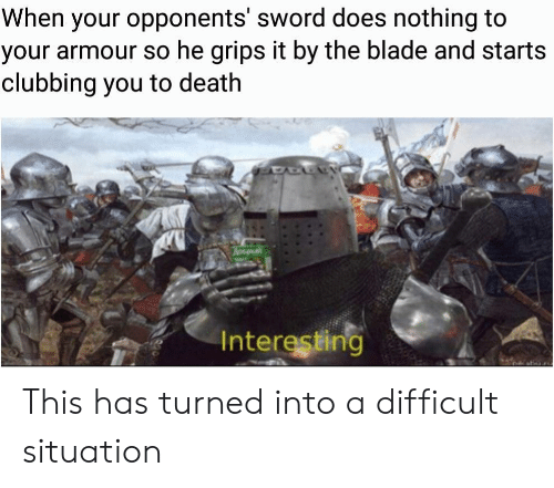 Blade, Death, and Clubbing: When your opponents' sword does nothing to  your armour so he grips it by the blade and starts  clubbing you to death  Hay  Interesting This has turned into a difficult situation