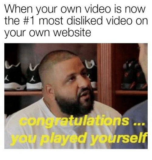 Congratulations you played yourself: When your own video is now  the #1 most disliked video on  your own website  congratulations  you played yourself  ..