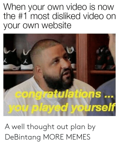 Congratulations you played yourself: When your own video is now  the #1 most disliked video on  your own website  congratulations  you played yourself  .. A well thought out plan by DeBintang MORE MEMES