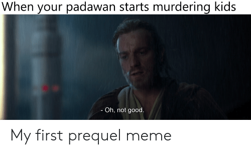 Meme, Good, and Kids: When your padawan starts murdering kids  - Oh, not good. My first prequel meme