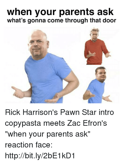 "pawn stars: when your parents ask  what's gonna come through that door Rick Harrison's Pawn Star intro copypasta meets Zac Efron's ""when your parents ask"" reaction  face: http://bit.ly/2bE1kD1"