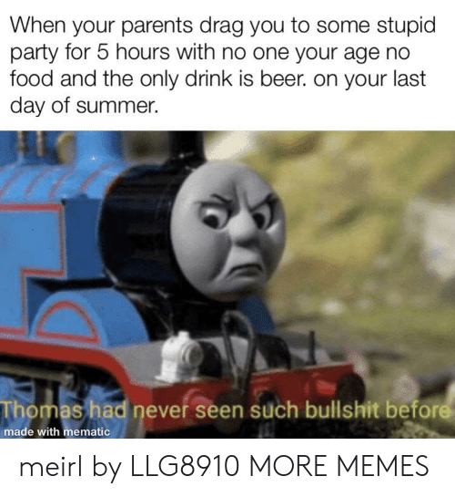 Beer, Dank, and Food: When your parents drag you to some stupid  party for 5 hours with no one your age no  food and the only drink is beer. on your last  day of summer.  Thomas had never seen such bullshit before  made with mematic meirl by LLG8910 MORE MEMES