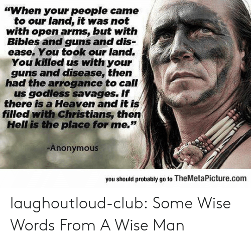 """savages: """"When your people came  to our land, it was not  with open arms, but witfh  Bibles and guns and dis-  ease. You took our land.  You killed us with your  guns and disease, then  had the arrogance to call  us godless savages. If  there is a Heaven and it is  filled with Christians, then  Hell is the place for me.""""  Anonymous  you should probably go to TheMetaPicture.com laughoutloud-club:  Some Wise Words From A Wise Man"""