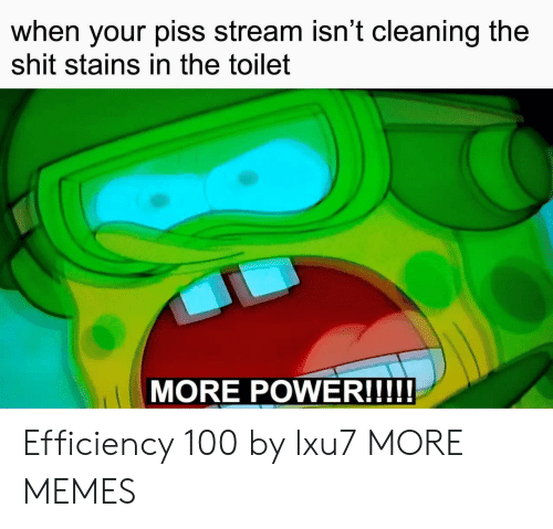 Dank, Memes, and Shit: when your piss stream isn't cleaning the  shit stains in the toilet  MORE POWER!!!! Efficiency 100 by lxu7 MORE MEMES