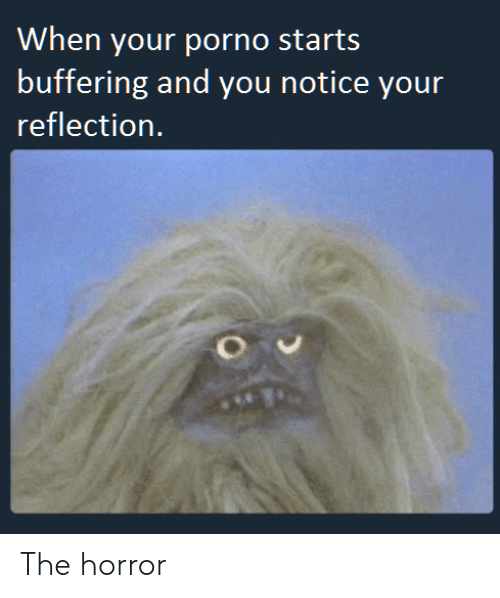 the horror: When your porno starts  buffering and you notice your  reflection. The horror