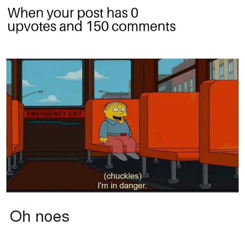 Noes: When your post has 0  upvotes and 150 comments  EMERGENCY EXIT  (chuckles)  I'm in danger. Oh noes