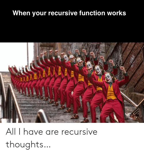 Function, All, and Works: When your recursive function works All I have are recursive thoughts…