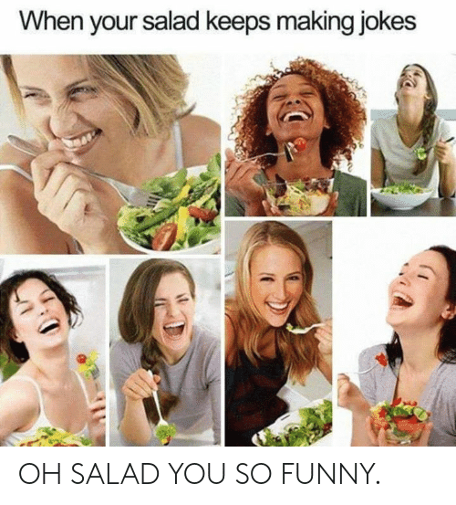 Dank, Funny, and Jokes: When your salad keeps making jokes OH SALAD YOU SO FUNNY.