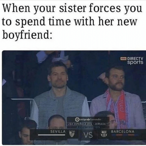 Barcelona, Memes, and Sports: When your sister forces you  to spend time with her new  boyfriend:  VV  DIRECTV  sports  LGA ESPASOLA  JORNADA 1  SEVILLA  BARCELONA