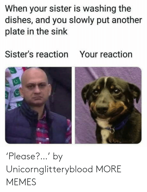 Slowly: When your sister is washing the  dishes, and you slowly put another  plate in the sink  Sister's reaction  Your reaction 'Please?…' by Unicornglitteryblood MORE MEMES