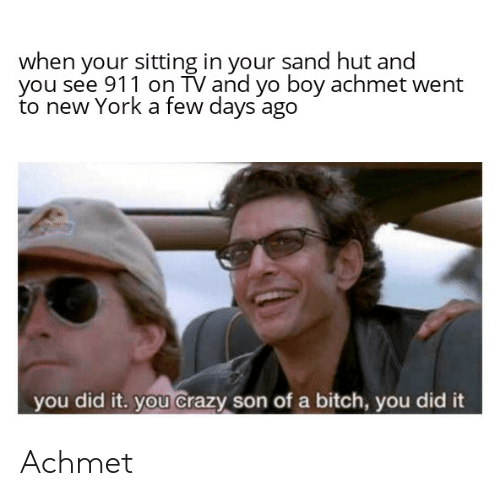 Bitch, Crazy, and New York: when your sitting in your sand hut and  you see 911 on TV and yo boy achmet went  to new York a few days ago  you did it. you crazy son of a bitch, you did it Achmet