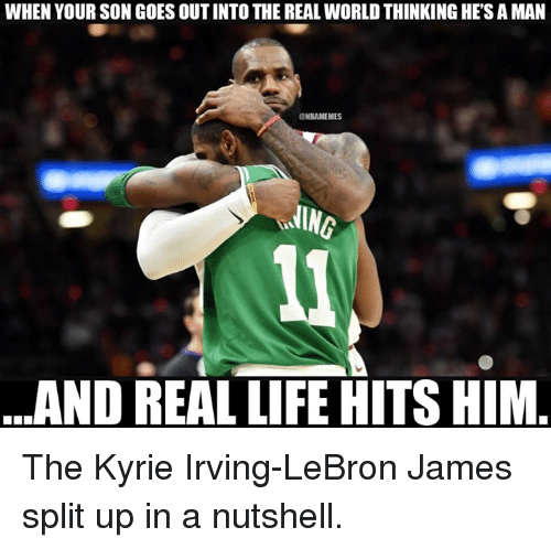 Kyrie Irving, LeBron James, and Life: WHEN YOUR SON GOES OUT INTO THE REAL WORLD THINKING HE'S A MAN  NBAMEMES  AND REAL LIFE HITS HIM The Kyrie Irving-LeBron James split up in a nutshell.